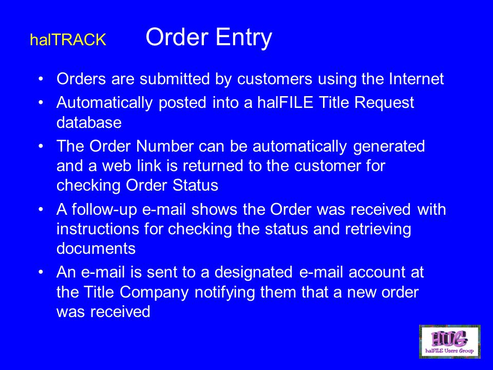 Orders are submitted by customers using the Internet Automatically posted into a halFILE Title Request database The Order Number can be automatically generated and a web link is returned to the customer for checking Order Status A follow-up e-mail shows the Order was received with instructions for checking the status and retrieving documents An e-mail is sent to a designated e-mail account at the Title Company notifying them that a new order was received halTRACK Order Entry