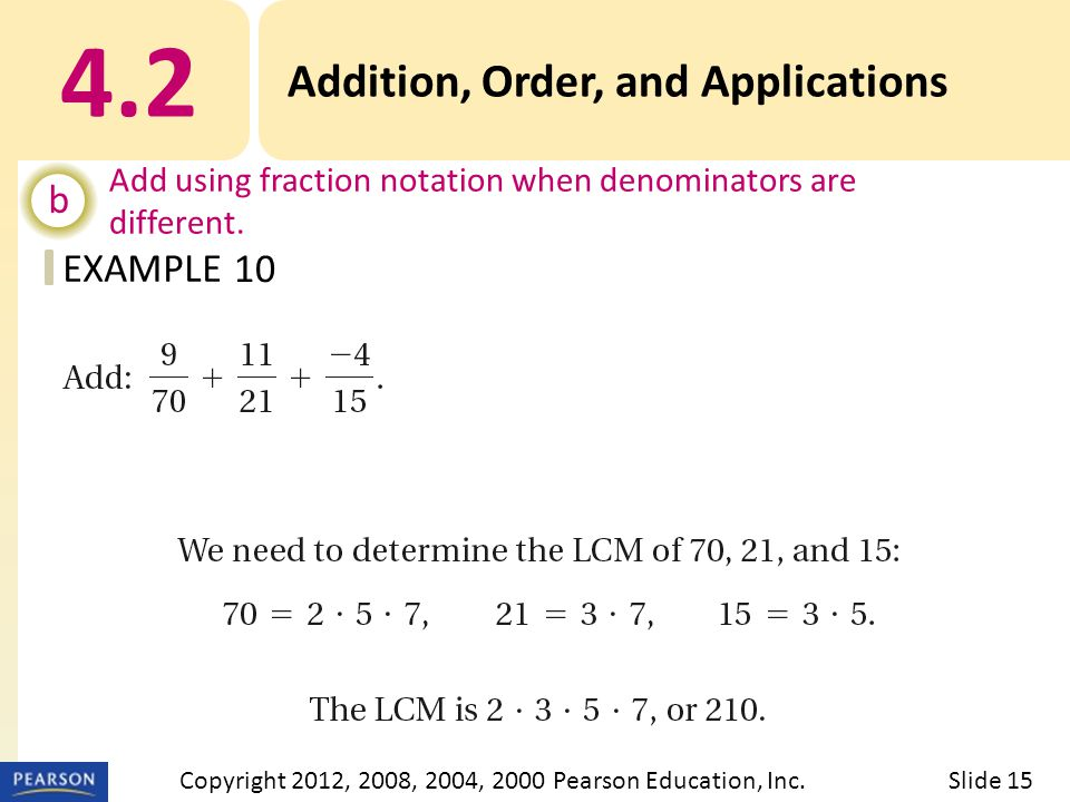 EXAMPLE 4.2 Addition, Order, and Applications b Add using fraction notation when denominators are different. 10 Slide 15Copyright 2012, 2008, 2004, 20