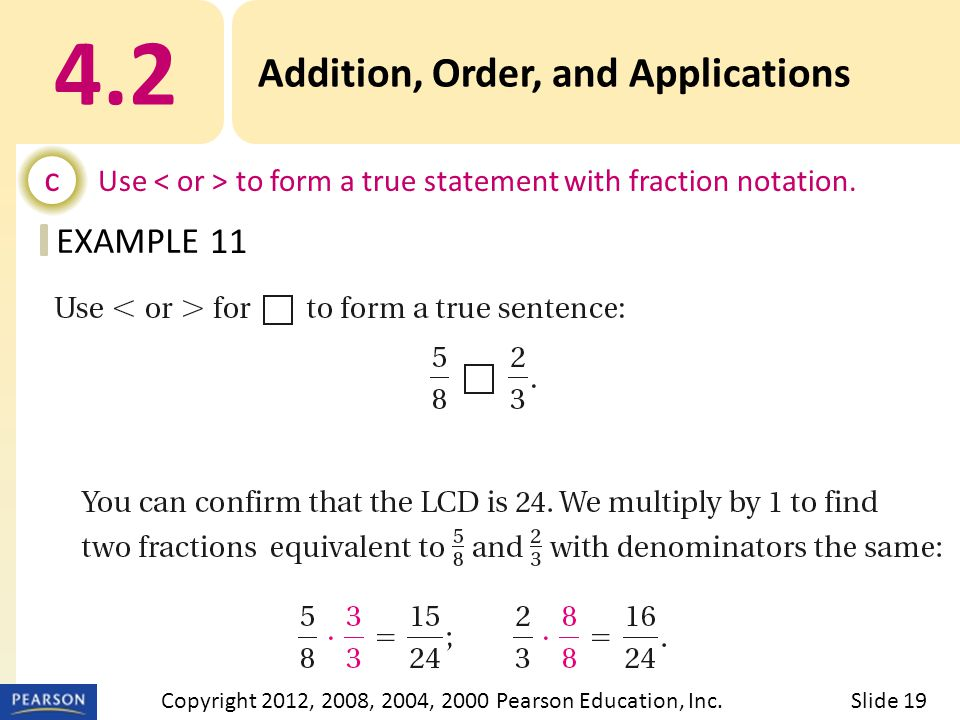 EXAMPLE 4.2 Addition, Order, and Applications c Use to form a true statement with fraction notation. 11 Slide 19Copyright 2012, 2008, 2004, 2000 Pears