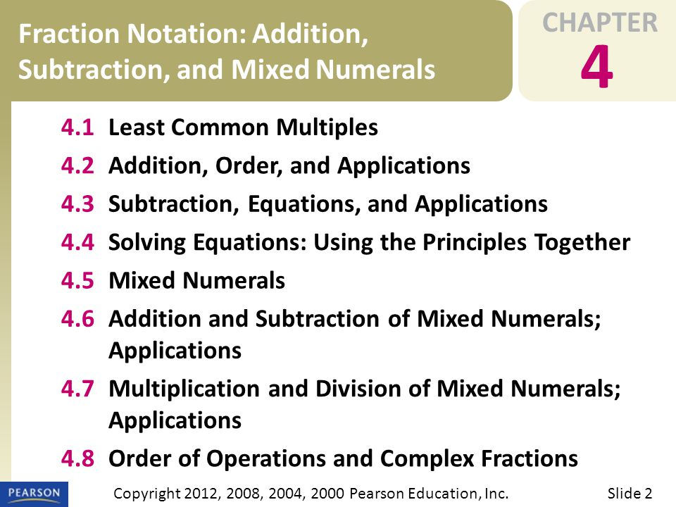 CHAPTER 4 Fraction Notation: Addition, Subtraction, and Mixed Numerals Slide 2Copyright 2012, 2008, 2004, 2000 Pearson Education, Inc. 4.1Least Common