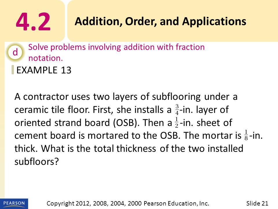 EXAMPLE 4.2 Addition, Order, and Applications d Solve problems involving addition with fraction notation. 13 Slide 21Copyright 2012, 2008, 2004, 2000