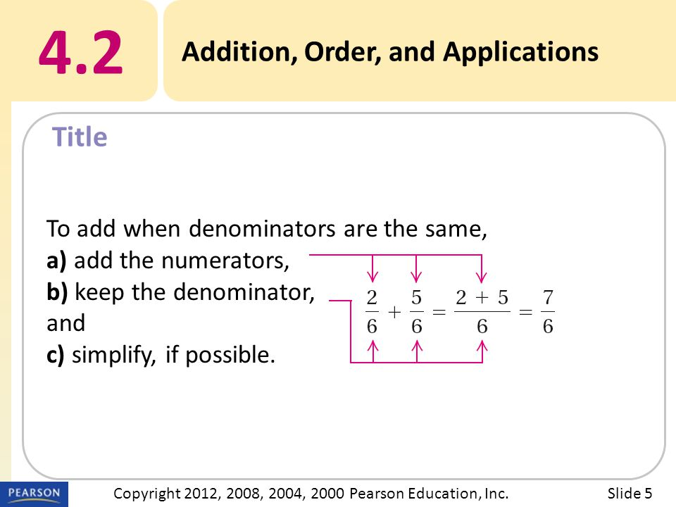 Title 4.2 Addition, Order, and Applications Slide 5Copyright 2012, 2008, 2004, 2000 Pearson Education, Inc. To add when denominators are the same, a)