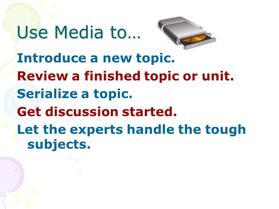 Use Media to… Introduce a new topic. Review a finished topic or unit.