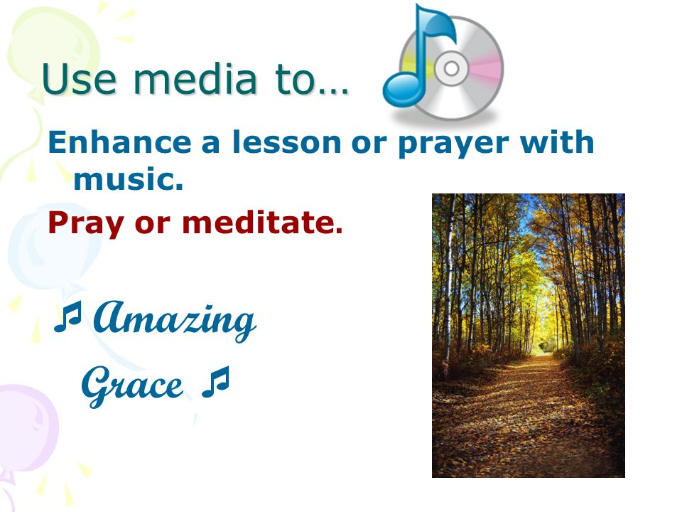 Use media to… Enhance a lesson or prayer with music. Pray or meditate. Amazing Grace