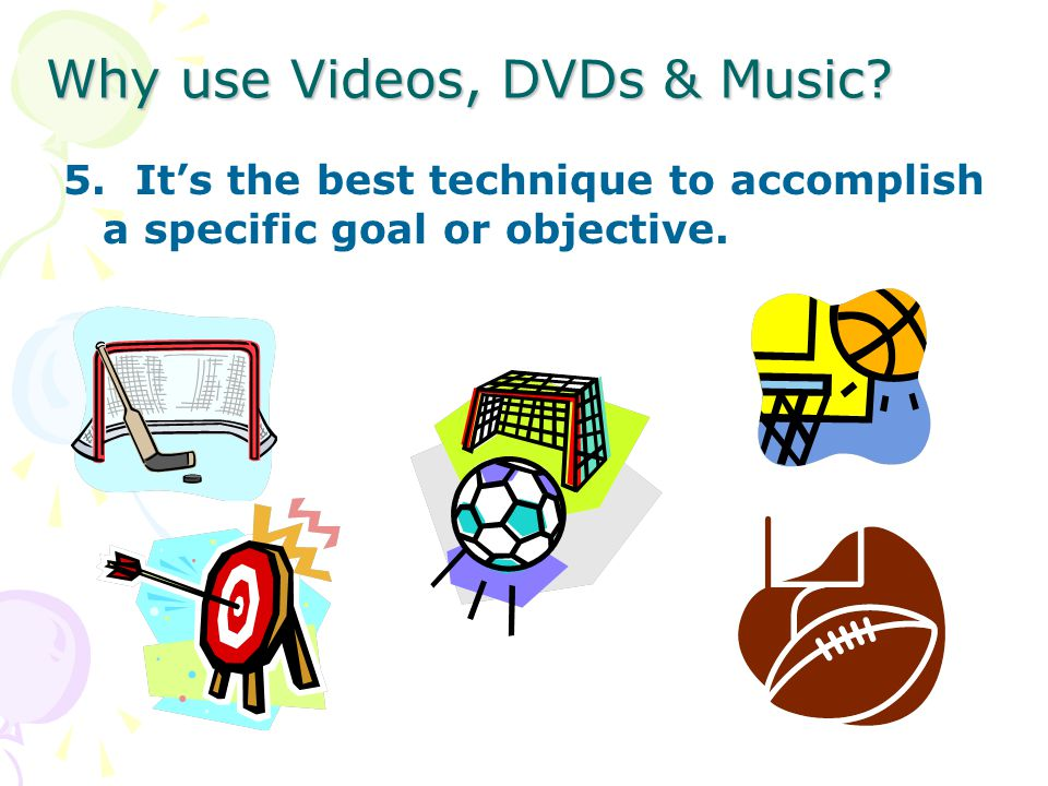 Why use Videos, DVDs & Music 5. Its the best technique to accomplish a specific goal or objective.