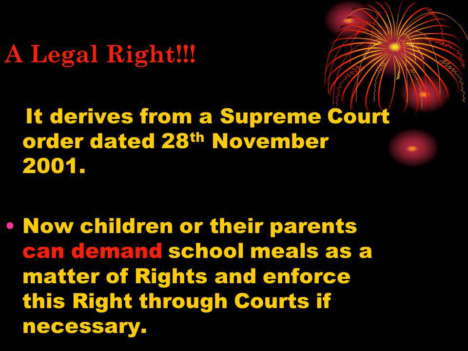 A Legal Right!!! It derives from a Supreme Court order dated 28 th November 2001. Now children or their parents can demand school meals as a matter of