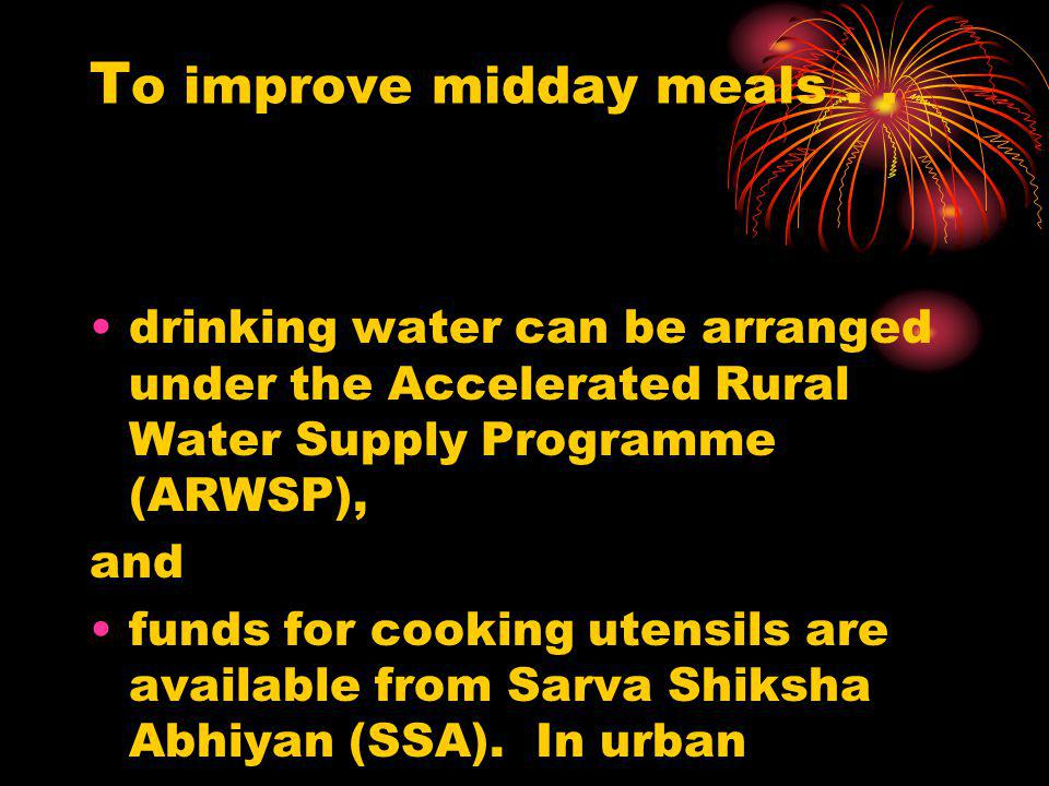 T o improve midday meals.. drinking water can be arranged under the Accelerated Rural Water Supply Programme (ARWSP), and funds for cooking utensils a