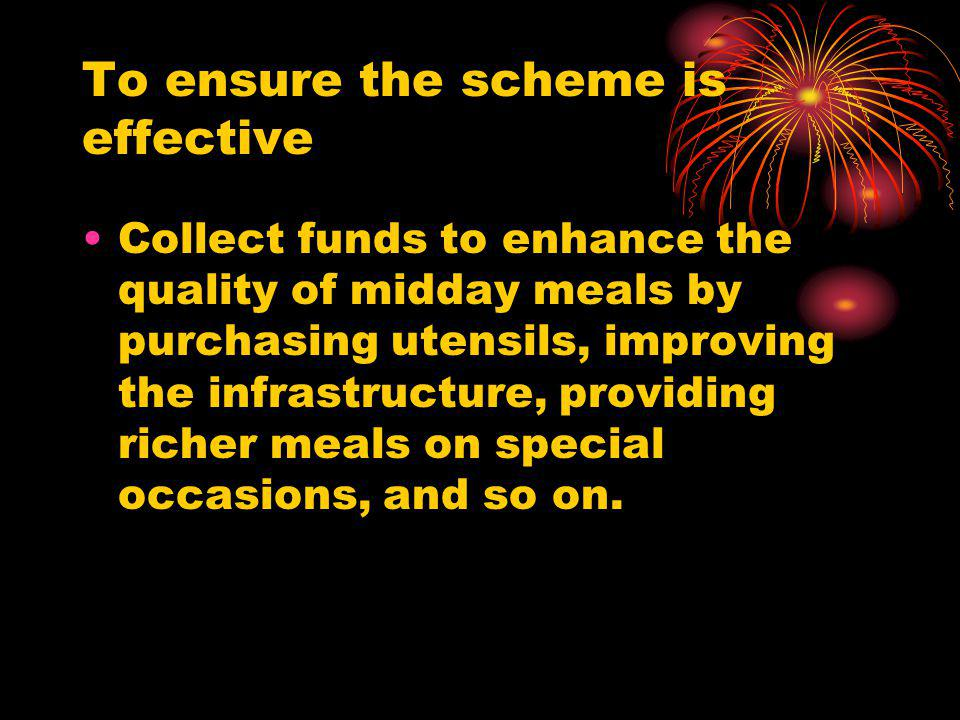 To ensure the scheme is effective Collect funds to enhance the quality of midday meals by purchasing utensils, improving the infrastructure, providing