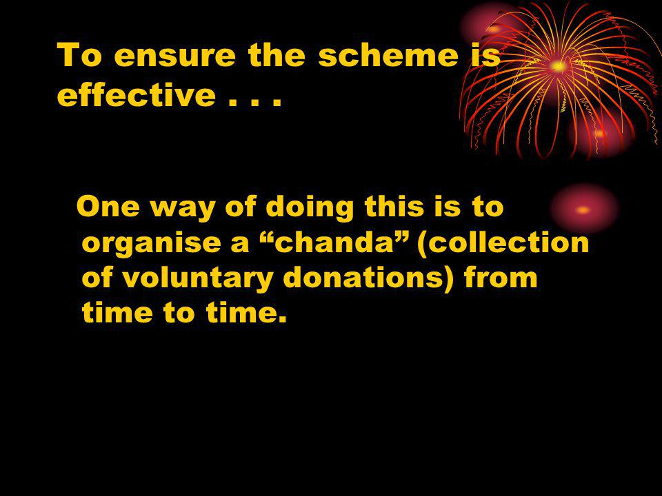 To ensure the scheme is effective... One way of doing this is to organise a chanda (collection of voluntary donations) from time to time.