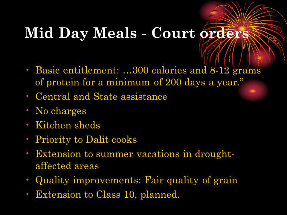Mid Day Meals - Court orders Basic entitlement: …300 calories and 8-12 grams of protein for a minimum of 200 days a year. Central and State assistance