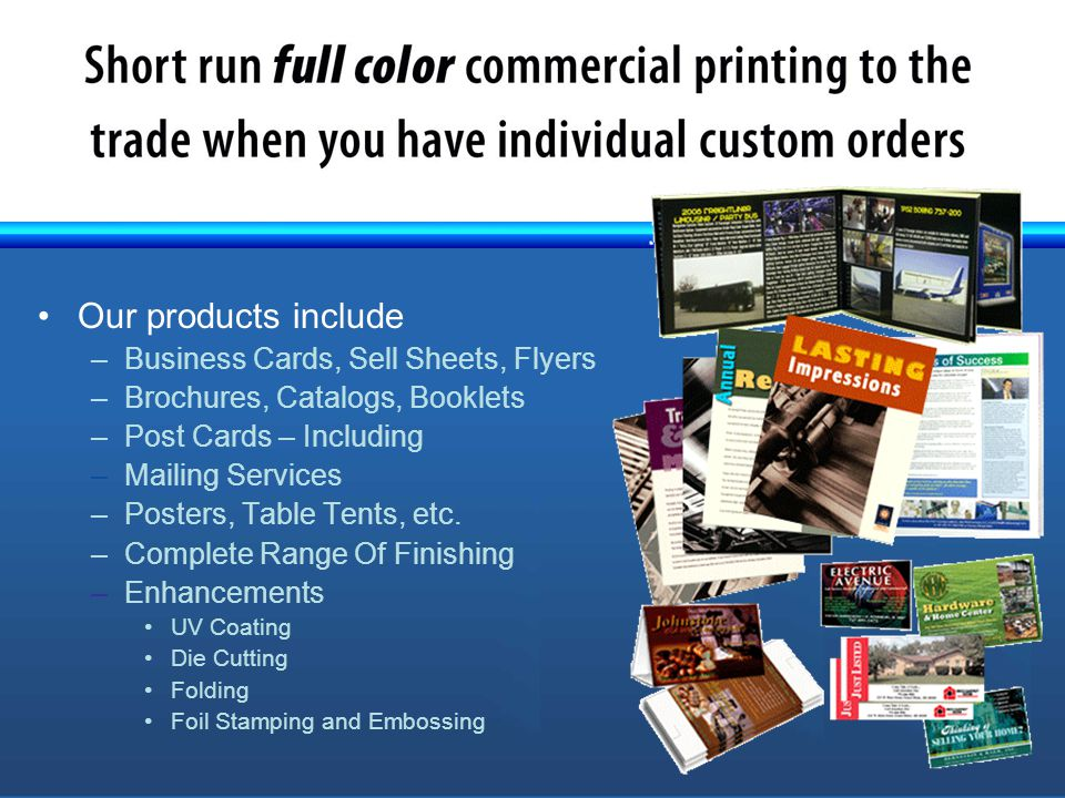 Our products include –Business Cards, Sell Sheets, Flyers –Brochures, Catalogs, Booklets –Post Cards – Including –Mailing Services –Posters, Table Tents, etc.