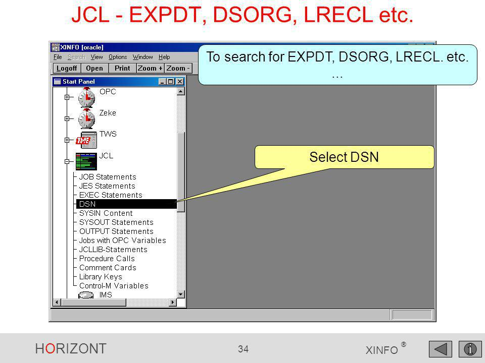 HORIZONT 34 XINFO ® JCL - EXPDT, DSORG, LRECL etc. To search for EXPDT, DSORG, LRECL. etc.... Select DSN