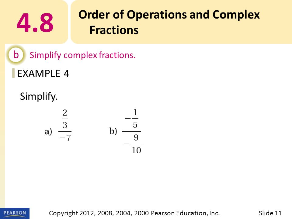 EXAMPLE 4.8 Order of Operations and Complex Fractions b Simplify complex fractions. 4 Slide 11Copyright 2012, 2008, 2004, 2000 Pearson Education, Inc.