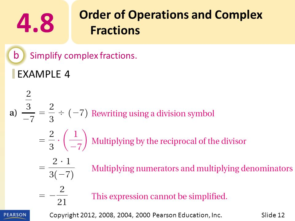 EXAMPLE 4.8 Order of Operations and Complex Fractions b Simplify complex fractions. 4 Slide 12Copyright 2012, 2008, 2004, 2000 Pearson Education, Inc.