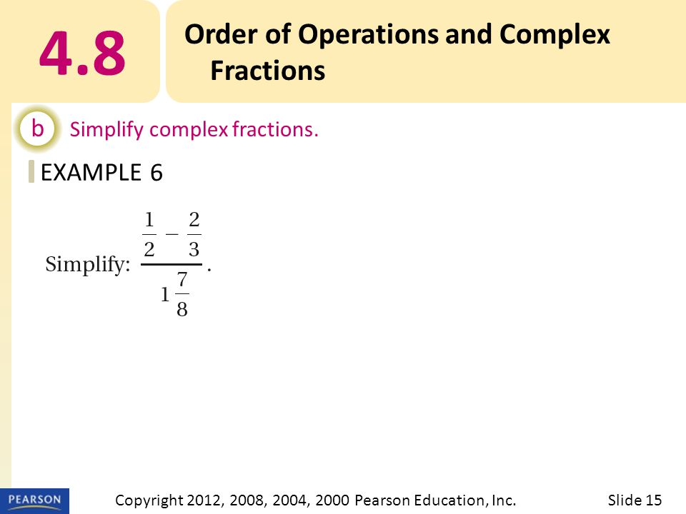 EXAMPLE 4.8 Order of Operations and Complex Fractions b Simplify complex fractions. 6 Slide 15Copyright 2012, 2008, 2004, 2000 Pearson Education, Inc.