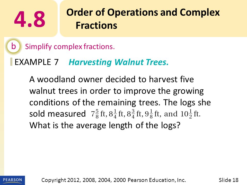 EXAMPLE 4.8 Order of Operations and Complex Fractions b Simplify complex fractions. 7Harvesting Walnut Trees. Slide 18Copyright 2012, 2008, 2004, 2000