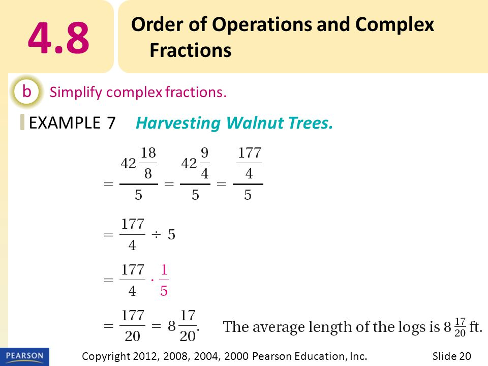 EXAMPLE 4.8 Order of Operations and Complex Fractions b Simplify complex fractions. 7Harvesting Walnut Trees. Slide 20Copyright 2012, 2008, 2004, 2000