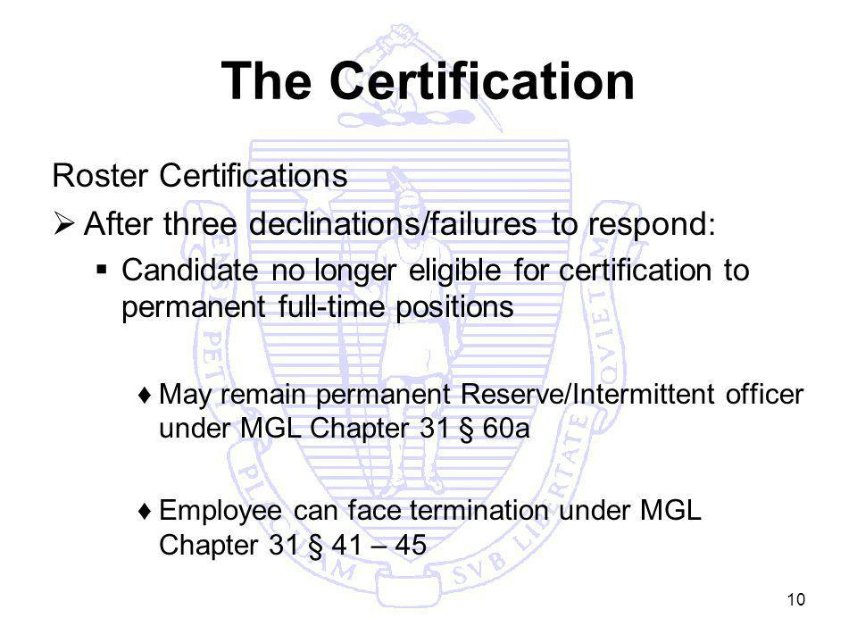 10 The Certification Roster Certifications After three declinations/failures to respond : Candidate no longer eligible for certification to permanent full-time positions May remain permanent Reserve/Intermittent officer under MGL Chapter 31 § 60a Employee can face termination under MGL Chapter 31 § 41 – 45