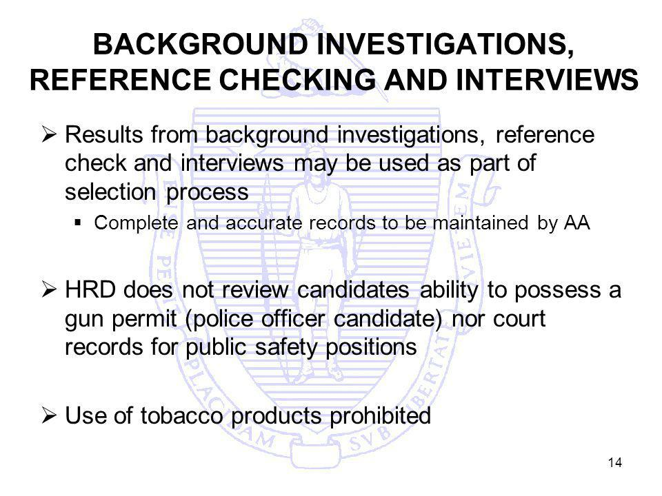 14 BACKGROUND INVESTIGATIONS, REFERENCE CHECKING AND INTERVIEWS Results from background investigations, reference check and interviews may be used as part of selection process Complete and accurate records to be maintained by AA HRD does not review candidates ability to possess a gun permit (police officer candidate) nor court records for public safety positions Use of tobacco products prohibited