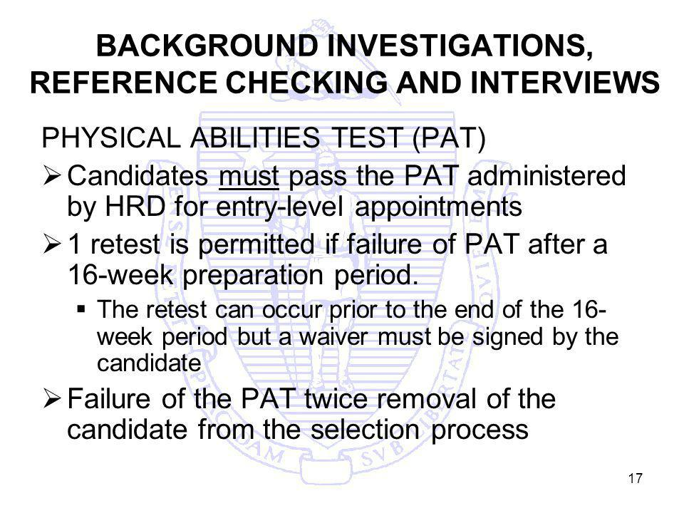 17 BACKGROUND INVESTIGATIONS, REFERENCE CHECKING AND INTERVIEWS PHYSICAL ABILITIES TEST (PAT) Candidates must pass the PAT administered by HRD for entry-level appointments 1 retest is permitted if failure of PAT after a 16-week preparation period.