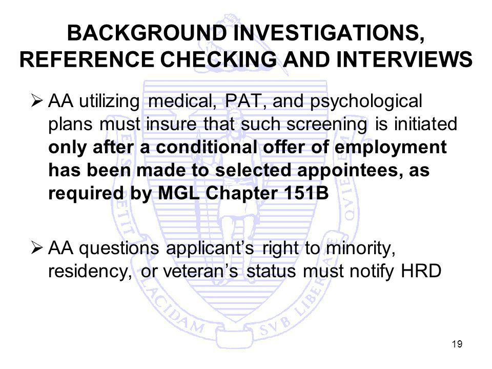 19 BACKGROUND INVESTIGATIONS, REFERENCE CHECKING AND INTERVIEWS AA utilizing medical, PAT, and psychological plans must insure that such screening is initiated only after a conditional offer of employment has been made to selected appointees, as required by MGL Chapter 151B AA questions applicants right to minority, residency, or veterans status must notify HRD