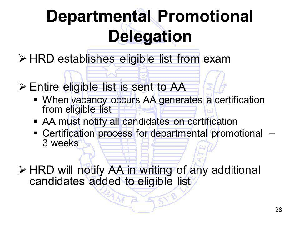 28 Departmental Promotional Delegation HRD establishes eligible list from exam Entire eligible list is sent to AA When vacancy occurs AA generates a certification from eligible list AA must notify all candidates on certification Certification process for departmental promotional – 3 weeks HRD will notify AA in writing of any additional candidates added to eligible list