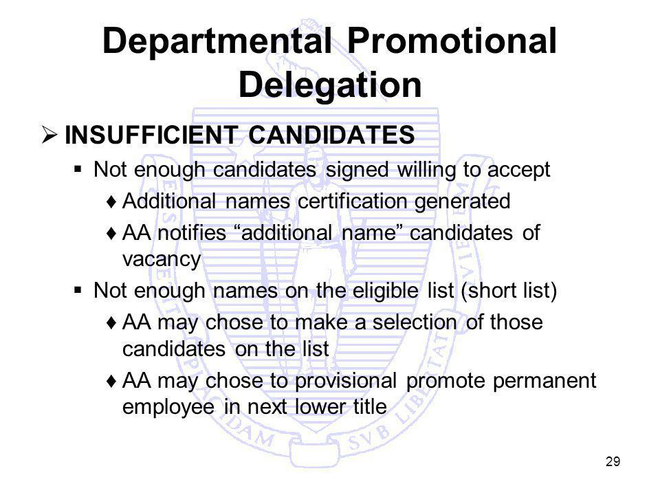 29 Departmental Promotional Delegation INSUFFICIENT CANDIDATES Not enough candidates signed willing to accept Additional names certification generated AA notifies additional name candidates of vacancy Not enough names on the eligible list (short list) AA may chose to make a selection of those candidates on the list AA may chose to provisional promote permanent employee in next lower title