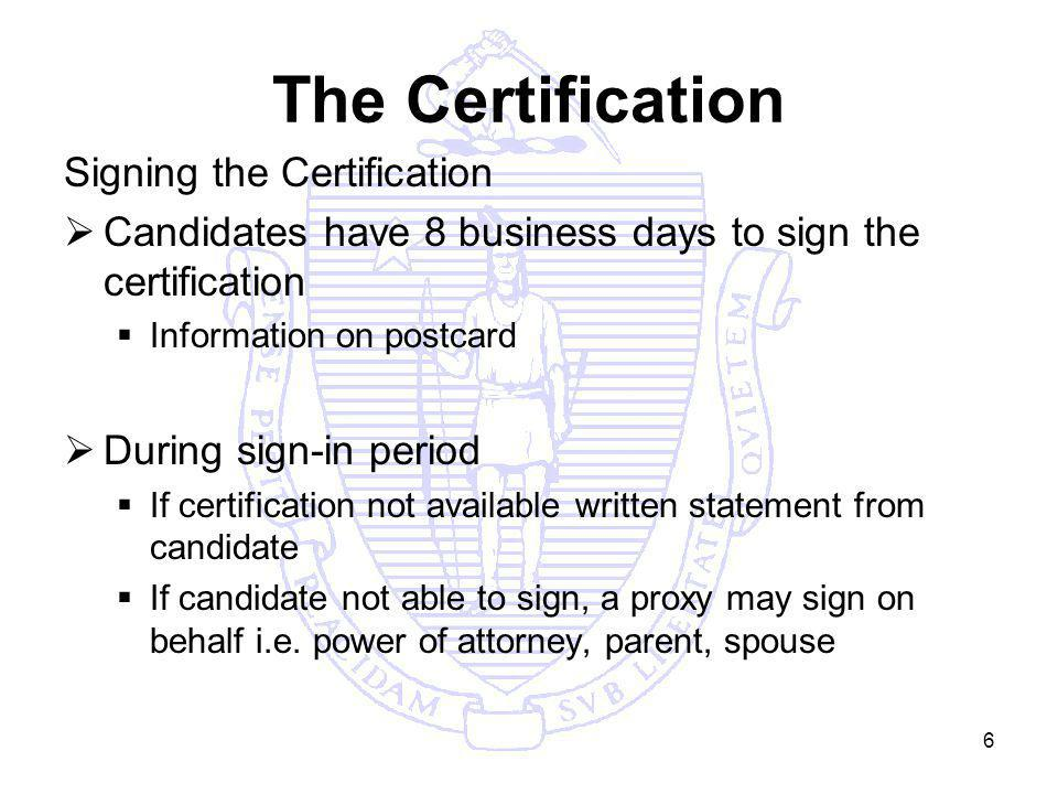 6 The Certification Signing the Certification Candidates have 8 business days to sign the certification Information on postcard During sign-in period If certification not available written statement from candidate If candidate not able to sign, a proxy may sign on behalf i.e.