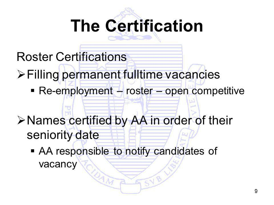 9 The Certification Roster Certifications Filling permanent fulltime vacancies Re-employment – roster – open competitive Names certified by AA in order of their seniority date AA responsible to notify candidates of vacancy