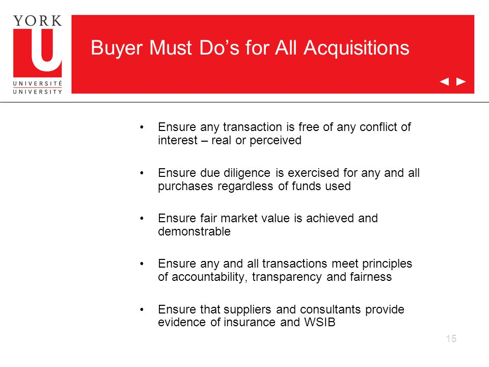 15 Buyer Must Dos for All Acquisitions Ensure any transaction is free of any conflict of interest – real or perceived Ensure due diligence is exercised for any and all purchases regardless of funds used Ensure fair market value is achieved and demonstrable Ensure any and all transactions meet principles of accountability, transparency and fairness Ensure that suppliers and consultants provide evidence of insurance and WSIB