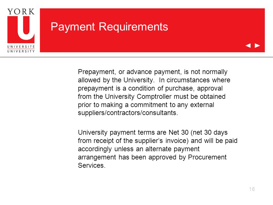 16 Payment Requirements Prepayment, or advance payment, is not normally allowed by the University. In circumstances where prepayment is a condition of