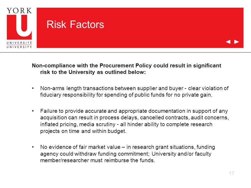17 Risk Factors Non-compliance with the Procurement Policy could result in significant risk to the University as outlined below: Non-arms length transactions between supplier and buyer - clear violation of fiduciary responsibility for spending of public funds for no private gain.
