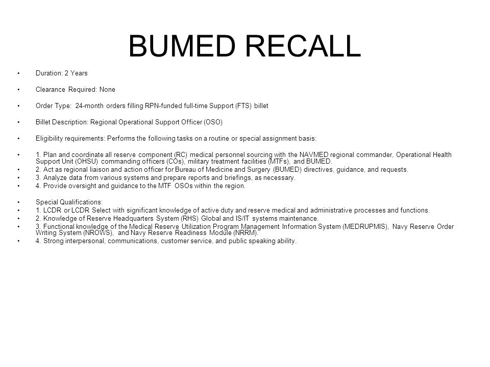 BUMED RECALL Duration: 2 Years Clearance Required: None Order Type: 24-month orders filling RPN-funded full-time Support (FTS) billet Billet Descripti