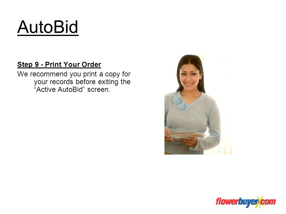 AutoBid Step 9 - Print Your Order We recommend you print a copy for your records before exiting the Active AutoBid screen.