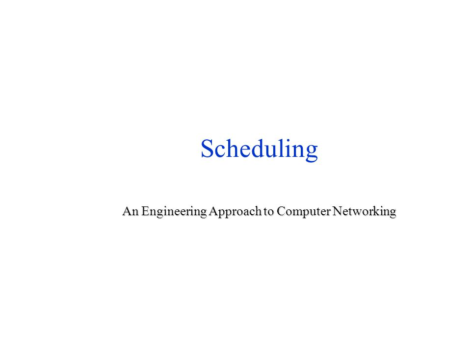 Scheduling An Engineering Approach to Computer Networking