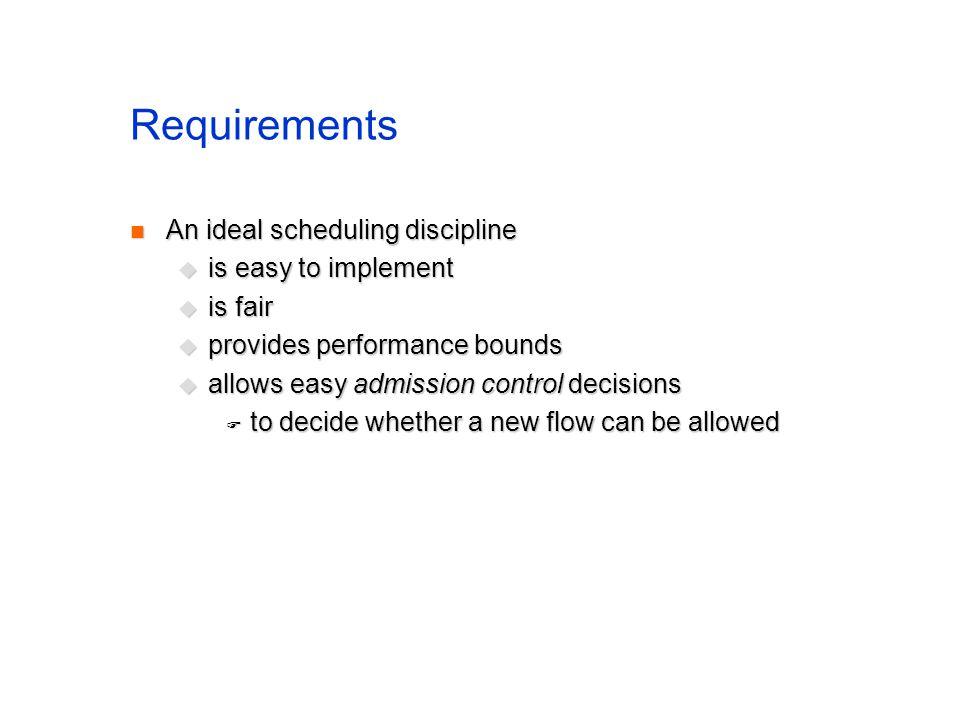 Requirements An ideal scheduling discipline An ideal scheduling discipline is easy to implement is easy to implement is fair is fair provides performa