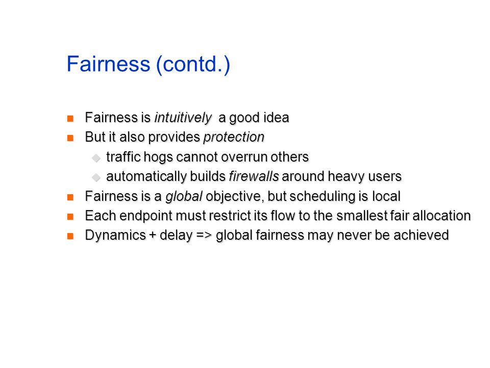Fairness (contd.) Fairness is intuitively a good idea Fairness is intuitively a good idea But it also provides protection But it also provides protection traffic hogs cannot overrun others traffic hogs cannot overrun others automatically builds firewalls around heavy users automatically builds firewalls around heavy users Fairness is a global objective, but scheduling is local Fairness is a global objective, but scheduling is local Each endpoint must restrict its flow to the smallest fair allocation Each endpoint must restrict its flow to the smallest fair allocation Dynamics + delay => global fairness may never be achieved Dynamics + delay => global fairness may never be achieved