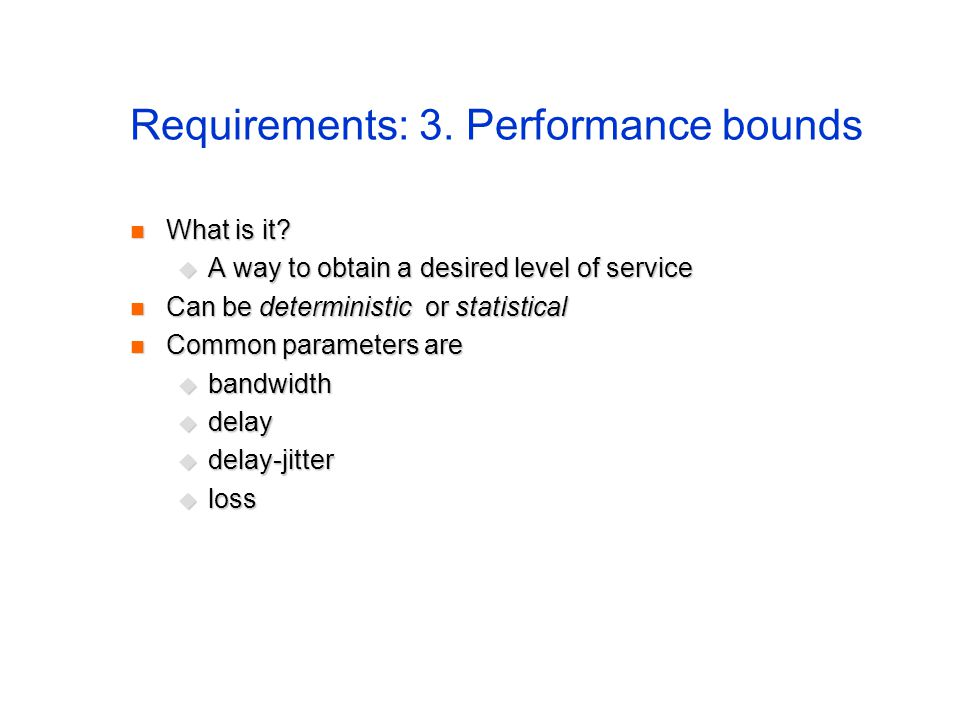 Requirements: 3. Performance bounds What is it? What is it? A way to obtain a desired level of service A way to obtain a desired level of service Can