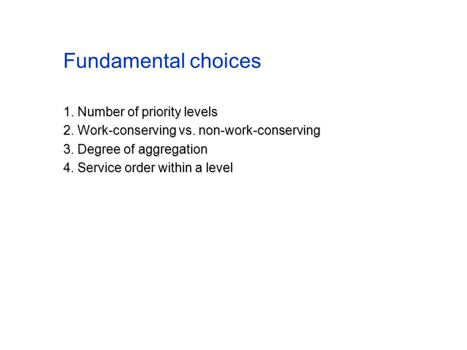 Fundamental choices 1. Number of priority levels 2. Work-conserving vs. non-work-conserving 3. Degree of aggregation 4. Service order within a level