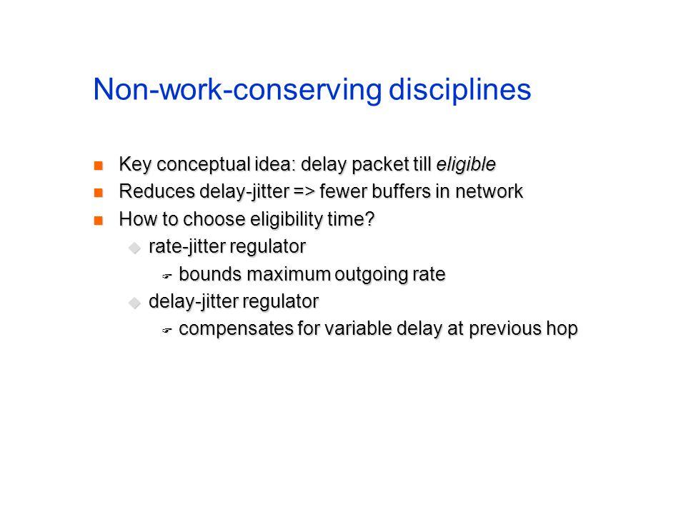 Non-work-conserving disciplines Key conceptual idea: delay packet till eligible Key conceptual idea: delay packet till eligible Reduces delay-jitter => fewer buffers in network Reduces delay-jitter => fewer buffers in network How to choose eligibility time.