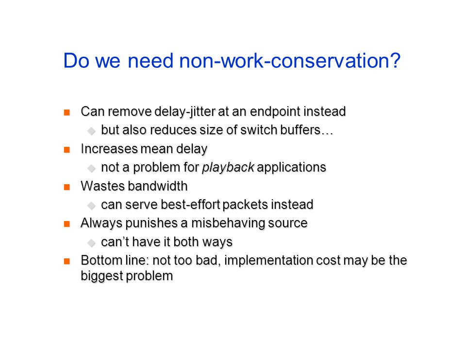 Do we need non-work-conservation? Can remove delay-jitter at an endpoint instead Can remove delay-jitter at an endpoint instead but also reduces size
