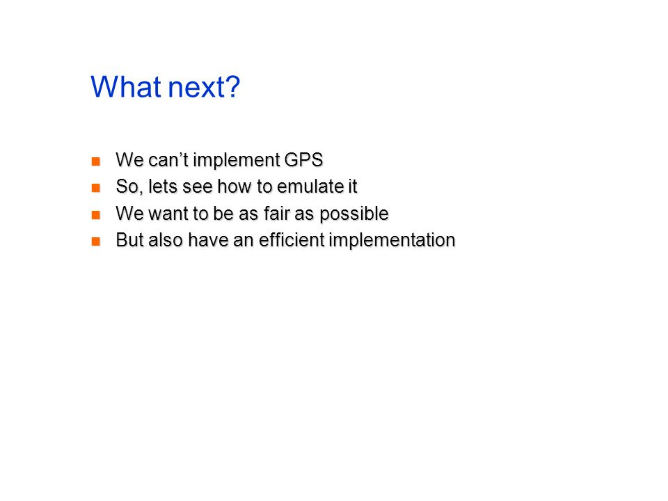 What next? We cant implement GPS We cant implement GPS So, lets see how to emulate it So, lets see how to emulate it We want to be as fair as possible