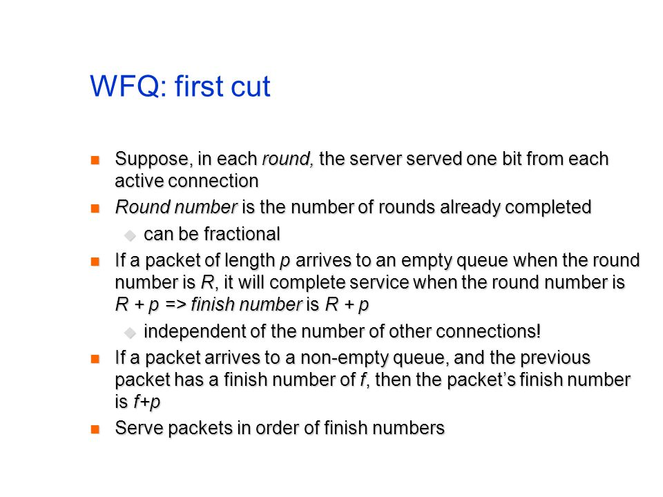 WFQ: first cut Suppose, in each round, the server served one bit from each active connection Suppose, in each round, the server served one bit from ea