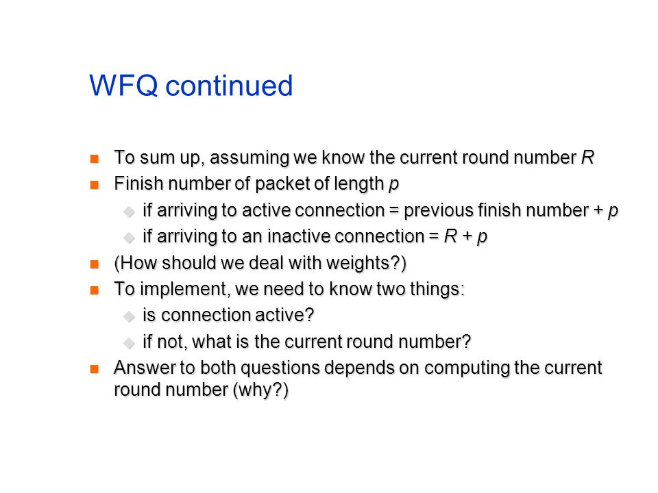 WFQ continued To sum up, assuming we know the current round number R To sum up, assuming we know the current round number R Finish number of packet of length p Finish number of packet of length p if arriving to active connection = previous finish number + p if arriving to active connection = previous finish number + p if arriving to an inactive connection = R + p if arriving to an inactive connection = R + p (How should we deal with weights ) (How should we deal with weights ) To implement, we need to know two things: To implement, we need to know two things: is connection active.