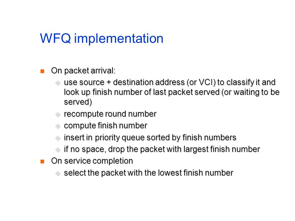 WFQ implementation On packet arrival: On packet arrival: use source + destination address (or VCI) to classify it and look up finish number of last packet served (or waiting to be served) use source + destination address (or VCI) to classify it and look up finish number of last packet served (or waiting to be served) recompute round number recompute round number compute finish number compute finish number insert in priority queue sorted by finish numbers insert in priority queue sorted by finish numbers if no space, drop the packet with largest finish number if no space, drop the packet with largest finish number On service completion On service completion select the packet with the lowest finish number select the packet with the lowest finish number