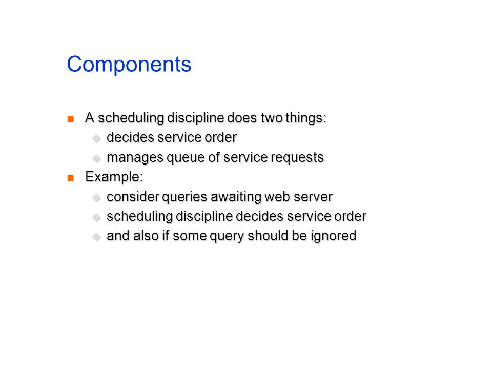 Components A scheduling discipline does two things: A scheduling discipline does two things: decides service order decides service order manages queue