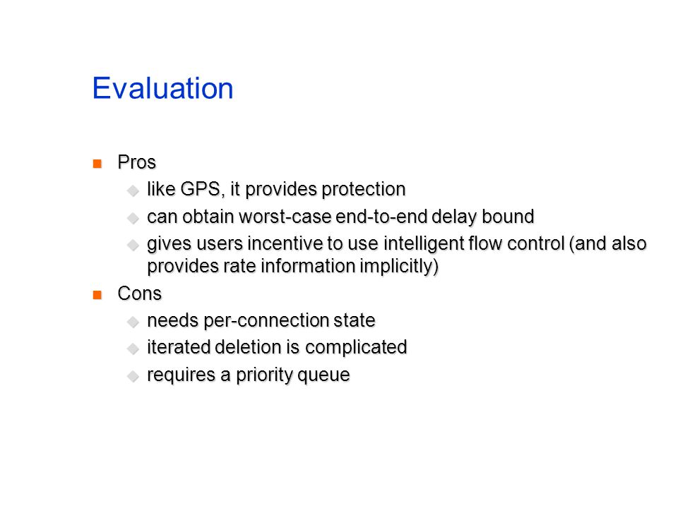 Evaluation Pros Pros like GPS, it provides protection like GPS, it provides protection can obtain worst-case end-to-end delay bound can obtain worst-case end-to-end delay bound gives users incentive to use intelligent flow control (and also provides rate information implicitly) gives users incentive to use intelligent flow control (and also provides rate information implicitly) Cons Cons needs per-connection state needs per-connection state iterated deletion is complicated iterated deletion is complicated requires a priority queue requires a priority queue