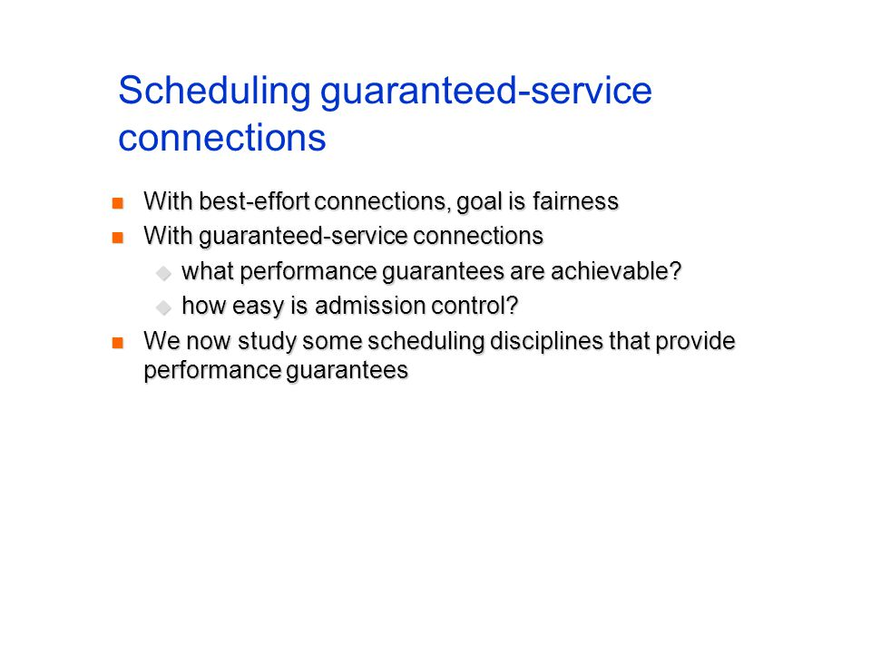 Scheduling guaranteed-service connections With best-effort connections, goal is fairness With best-effort connections, goal is fairness With guaranteed-service connections With guaranteed-service connections what performance guarantees are achievable.