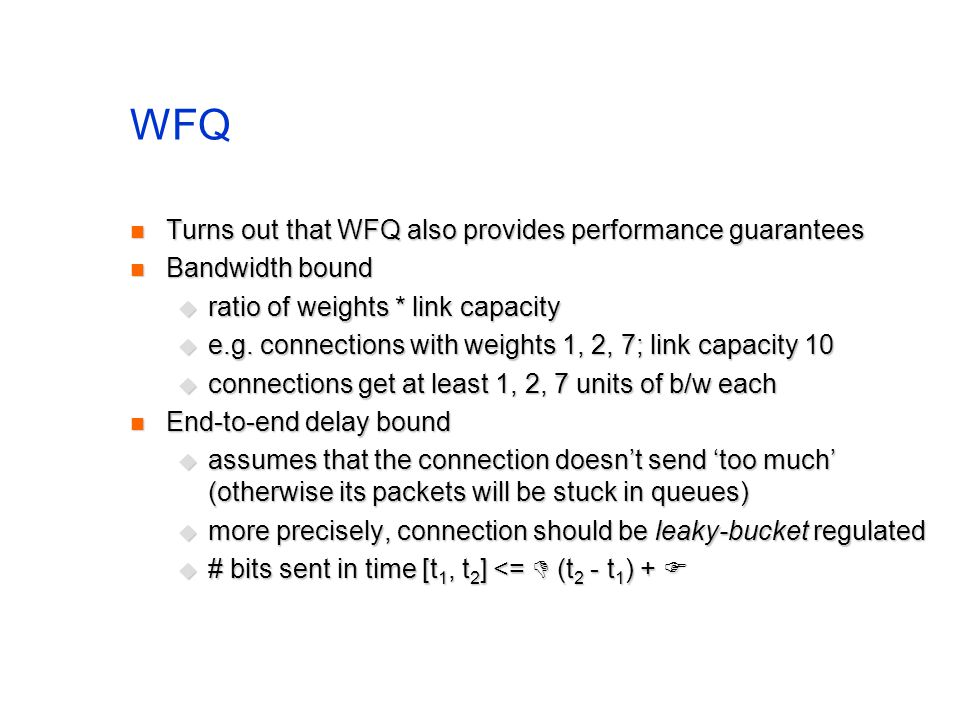 WFQ Turns out that WFQ also provides performance guarantees Turns out that WFQ also provides performance guarantees Bandwidth bound Bandwidth bound ratio of weights * link capacity ratio of weights * link capacity e.g.