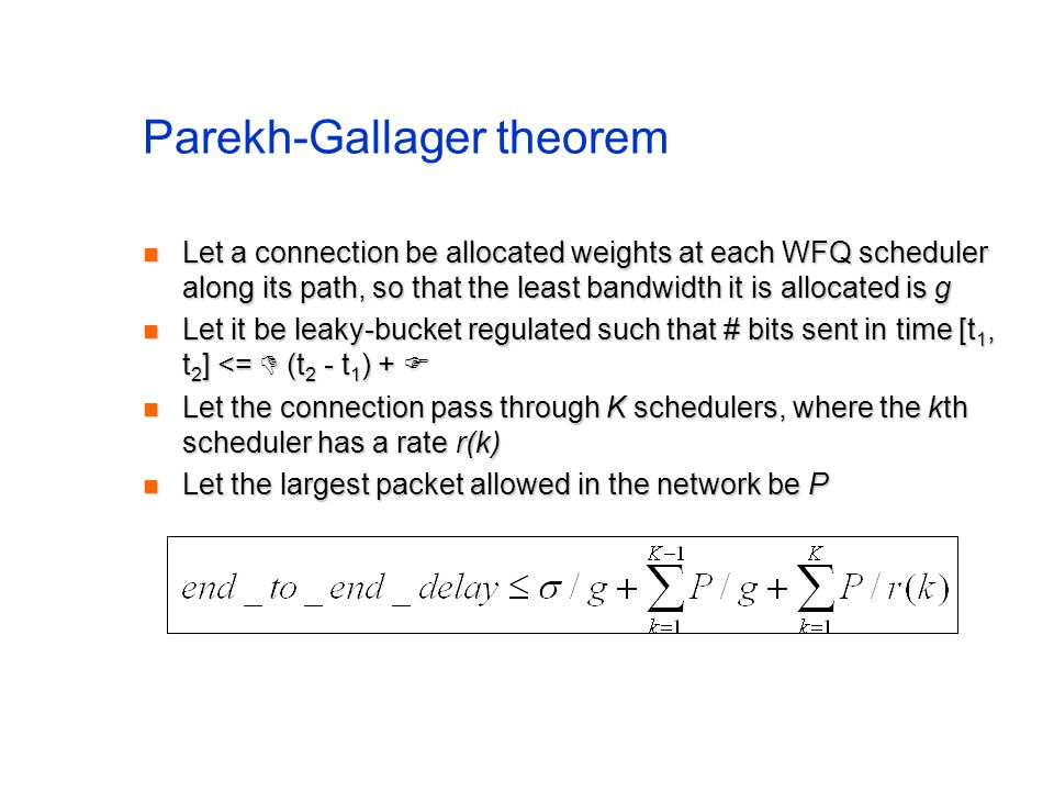 Parekh-Gallager theorem Let a connection be allocated weights at each WFQ scheduler along its path, so that the least bandwidth it is allocated is g L